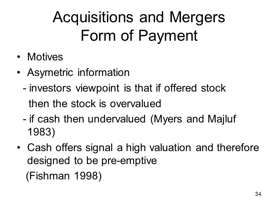 34 Acquisitions and Mergers Form of Payment Motives Asymetric information - investors viewpoint is that if offered stock then the stock is overvalued - if cash then undervalued (Myers and Majluf 1983) Cash offers signal a high valuation and therefore designed to be pre-emptive (Fishman 1998)