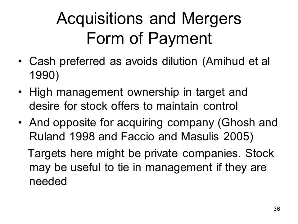 36 Acquisitions and Mergers Form of Payment Cash preferred as avoids dilution (Amihud et al 1990) High management ownership in target and desire for stock offers to maintain control And opposite for acquiring company (Ghosh and Ruland 1998 and Faccio and Masulis 2005) Targets here might be private companies.