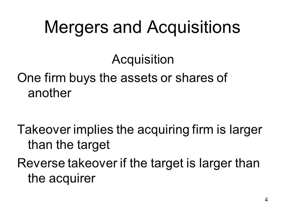 4 Mergers and Acquisitions Acquisition One firm buys the assets or shares of another Takeover implies the acquiring firm is larger than the target Reverse takeover if the target is larger than the acquirer
