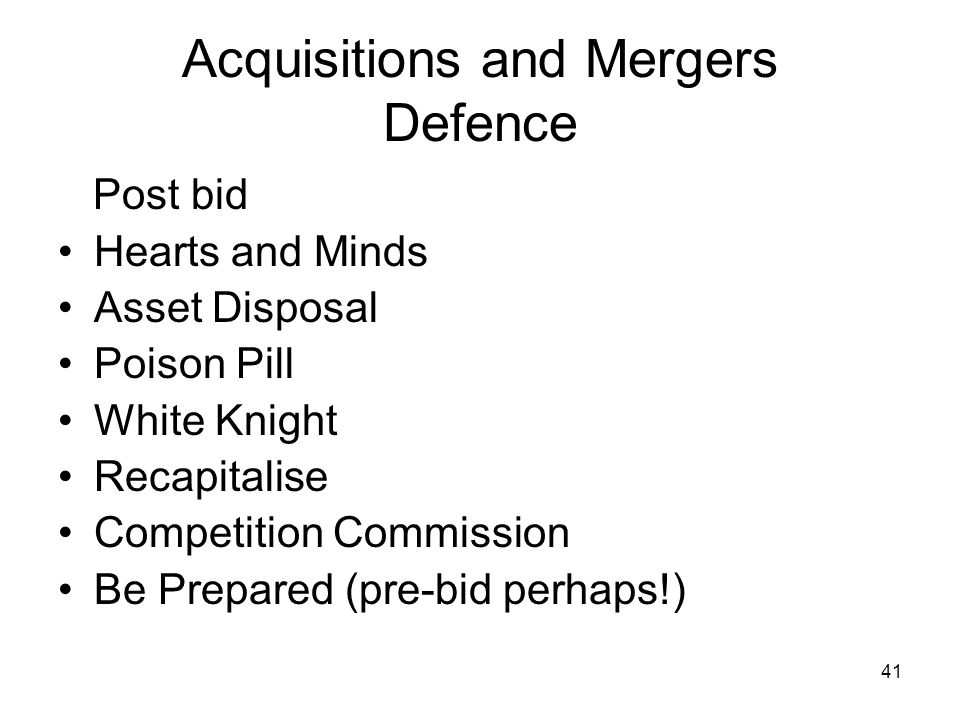 41 Acquisitions and Mergers Defence Post bid Hearts and Minds Asset Disposal Poison Pill White Knight Recapitalise Competition Commission Be Prepared (pre-bid perhaps!)