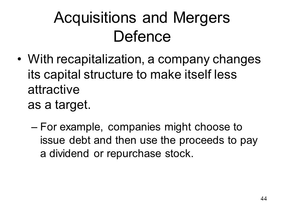 44 Acquisitions and Mergers Defence With recapitalization, a company changes its capital structure to make itself less attractive as a target.