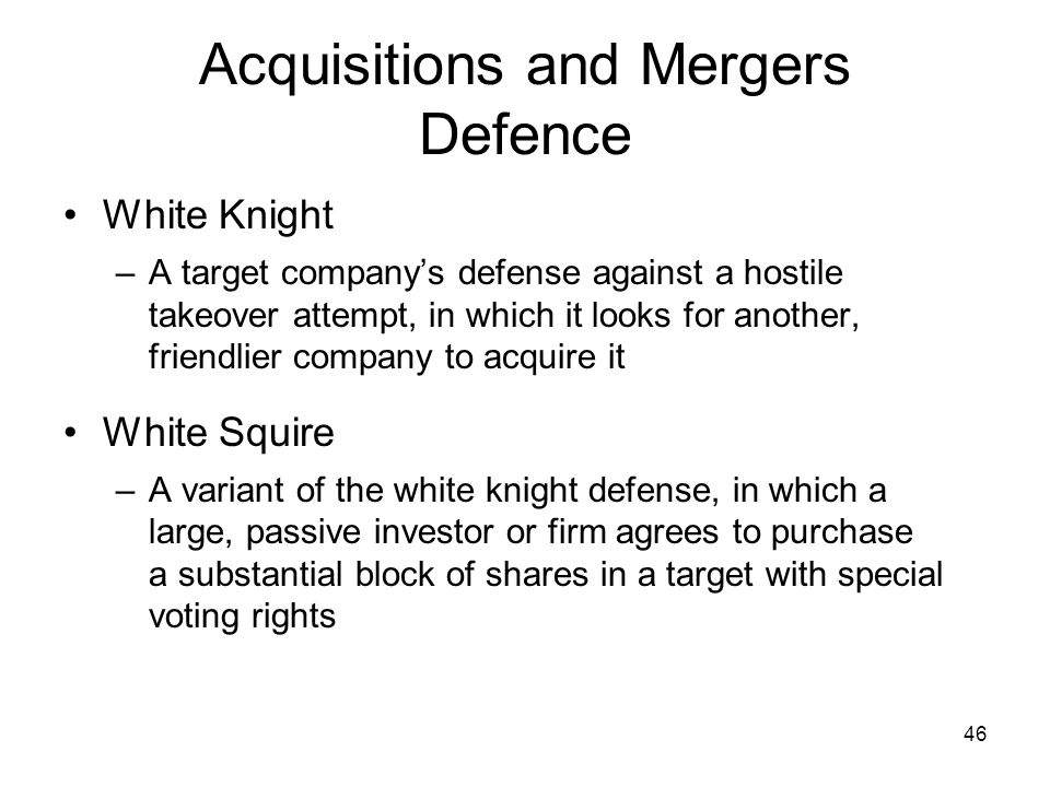 46 Acquisitions and Mergers Defence White Knight –A target companys defense against a hostile takeover attempt, in which it looks for another, friendlier company to acquire it White Squire –A variant of the white knight defense, in which a large, passive investor or firm agrees to purchase a substantial block of shares in a target with special voting rights