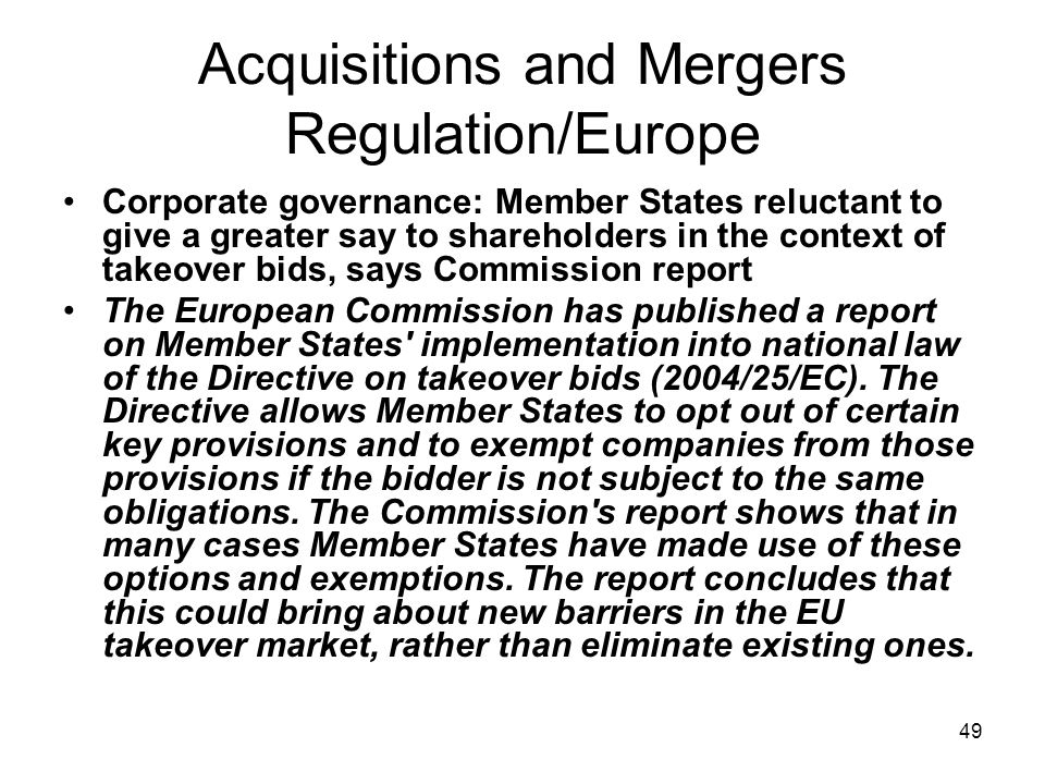 49 Acquisitions and Mergers Regulation/Europe Corporate governance: Member States reluctant to give a greater say to shareholders in the context of takeover bids, says Commission report The European Commission has published a report on Member States implementation into national law of the Directive on takeover bids (2004/25/EC).