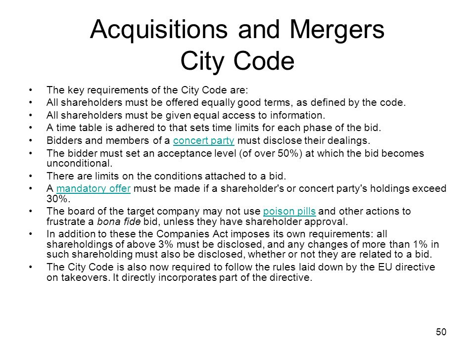 50 Acquisitions and Mergers City Code The key requirements of the City Code are: All shareholders must be offered equally good terms, as defined by the code.
