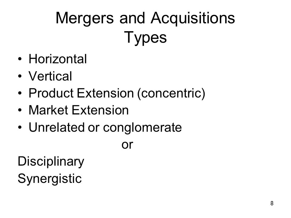 8 Mergers and Acquisitions Types Horizontal Vertical Product Extension (concentric) Market Extension Unrelated or conglomerate or Disciplinary Synergistic