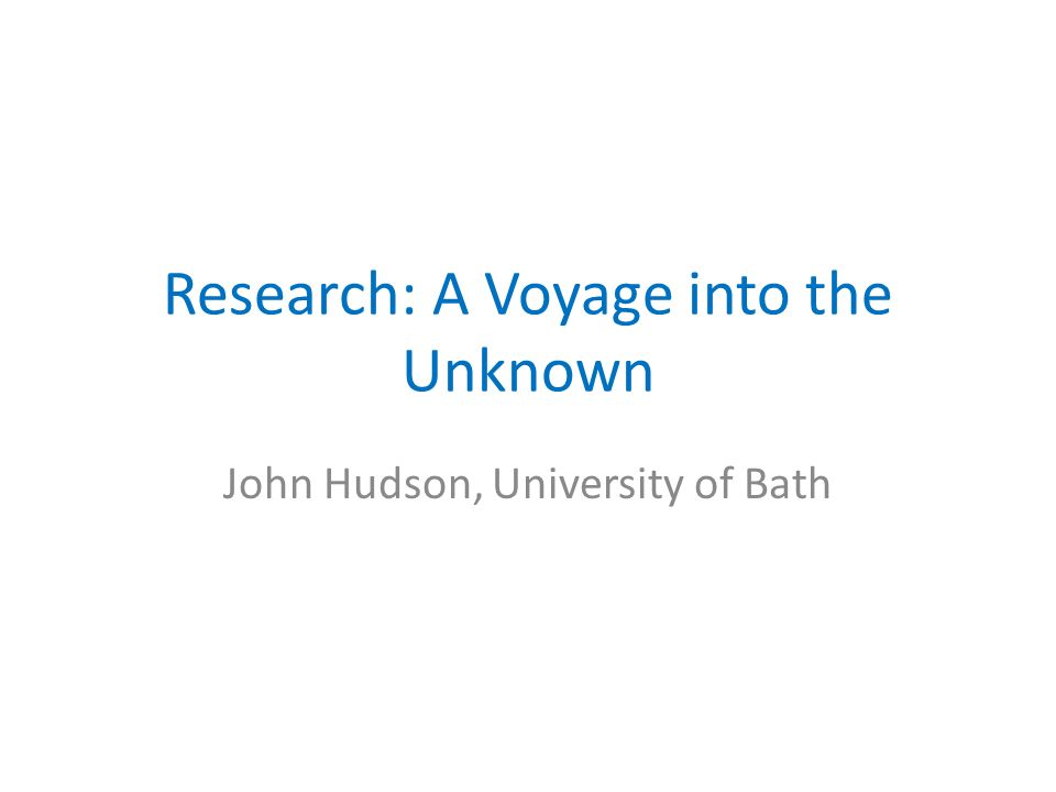 Research: A Voyage into the Unknown John Hudson, University of Bath