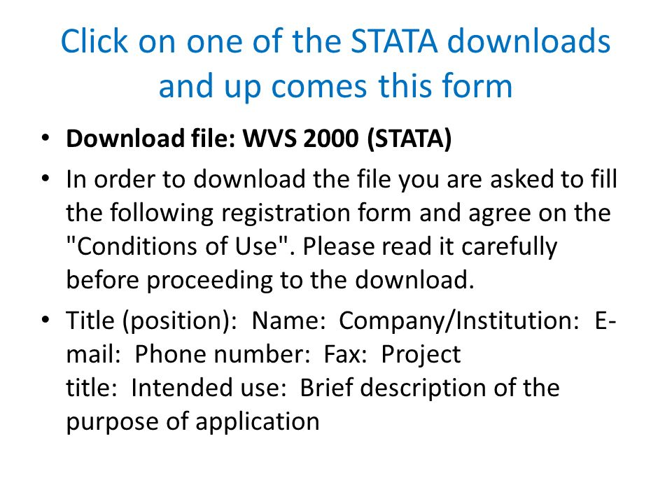 Click on one of the STATA downloads and up comes this form Download file: WVS 2000 (STATA) In order to download the file you are asked to fill the following registration form and agree on the Conditions of Use .