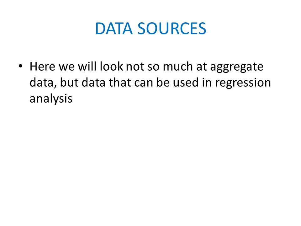 DATA SOURCES Here we will look not so much at aggregate data, but data that can be used in regression analysis