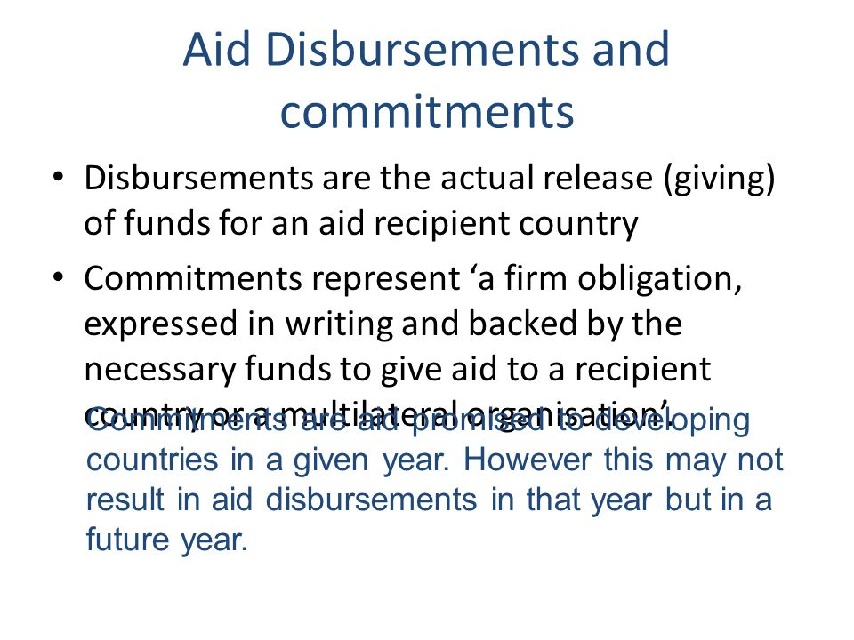 Aid Disbursements and commitments Disbursements are the actual release (giving) of funds for an aid recipient country Commitments represent a firm obligation, expressed in writing and backed by the necessary funds to give aid to a recipient country or a multilateral organisation.