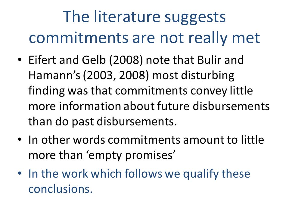 The literature suggests commitments are not really met Eifert and Gelb (2008) note that Bulir and Hamanns (2003, 2008) most disturbing finding was that commitments convey little more information about future disbursements than do past disbursements.