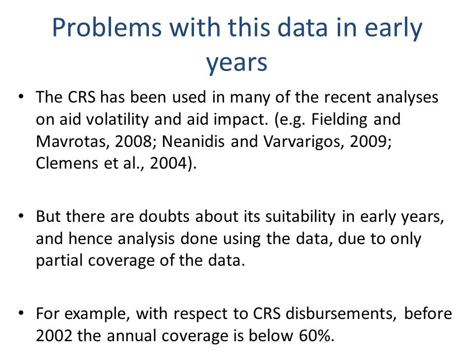 Problems with this data in early years The CRS has been used in many of the recent analyses on aid volatility and aid impact.