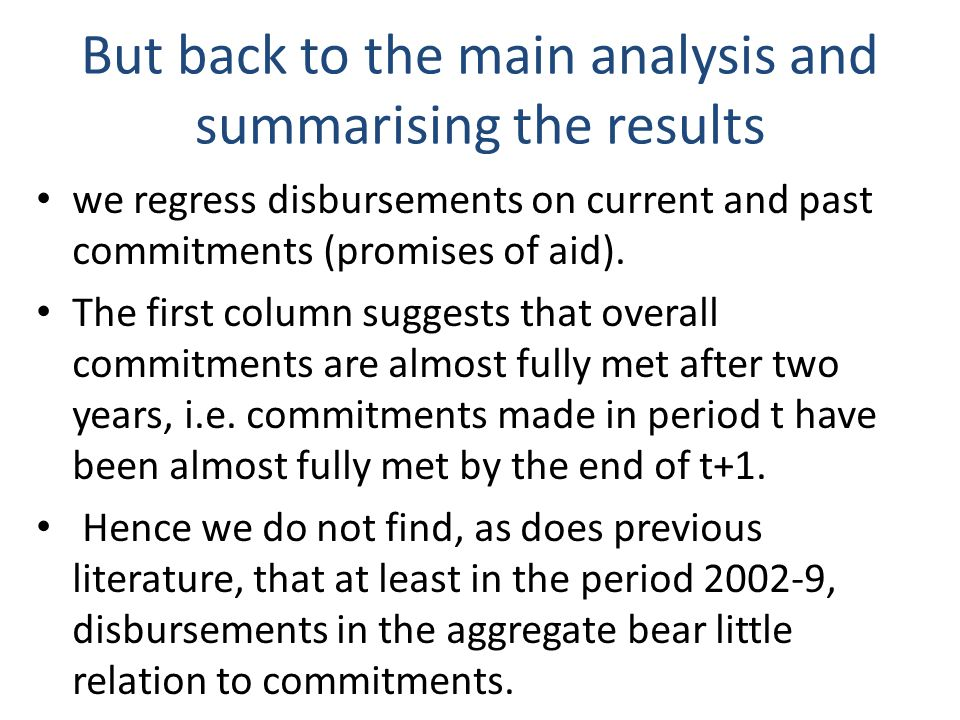 But back to the main analysis and summarising the results we regress disbursements on current and past commitments (promises of aid).