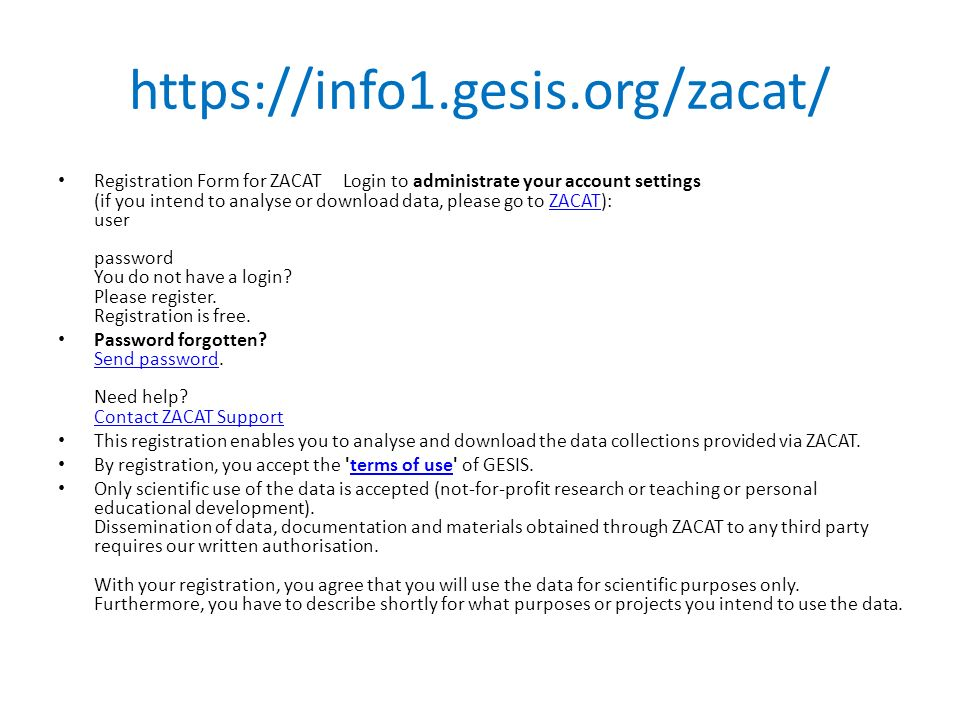 https://info1.gesis.org/zacat/ Registration Form for ZACAT Login to administrate your account settings (if you intend to analyse or download data, please go to ZACAT): user password You do not have a login.