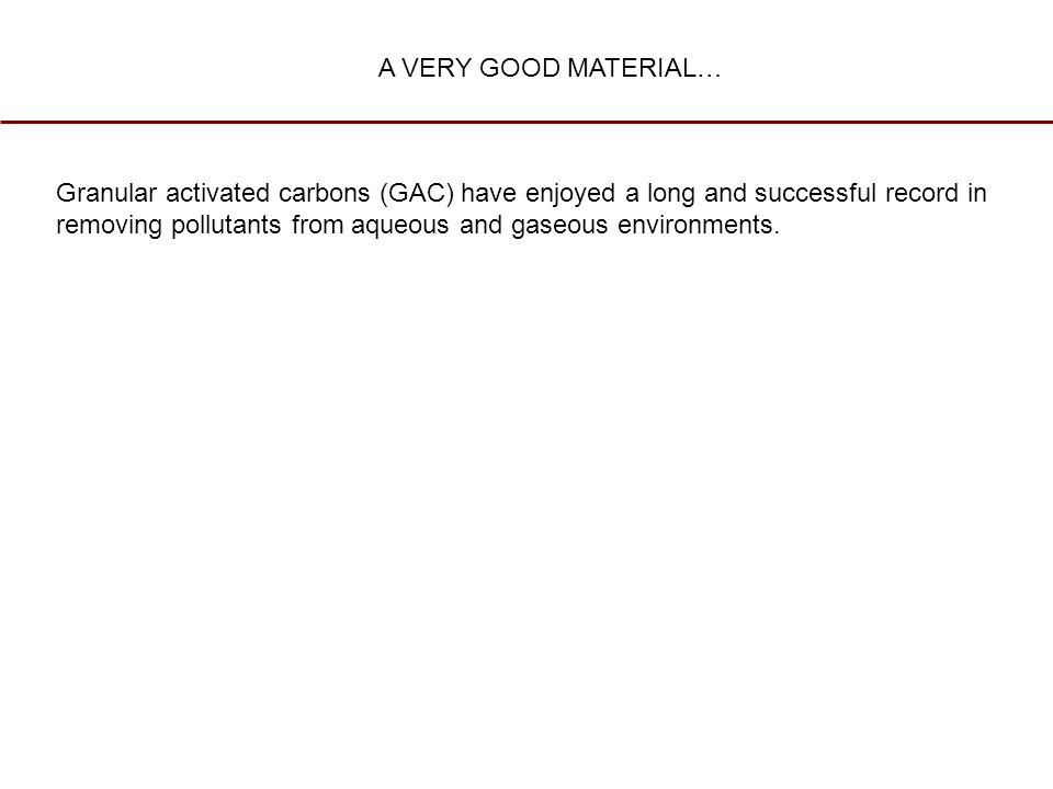 Granular activated carbons (GAC) have enjoyed a long and successful record in removing pollutants from aqueous and gaseous environments. A VERY GOOD M
