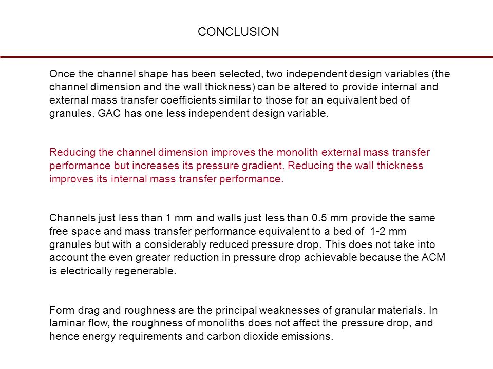 CONCLUSION Once the channel shape has been selected, two independent design variables (the channel dimension and the wall thickness) can be altered to provide internal and external mass transfer coefficients similar to those for an equivalent bed of granules.
