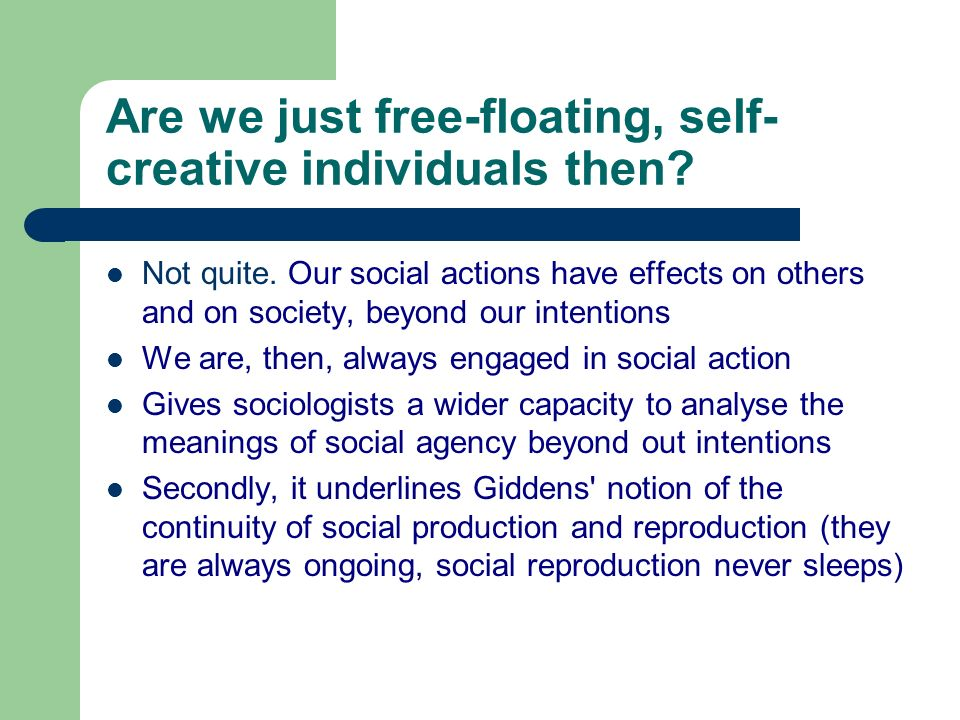 Are we just free-floating, self- creative individuals then? Not quite. Our social actions have effects on others and on society, beyond our intentions