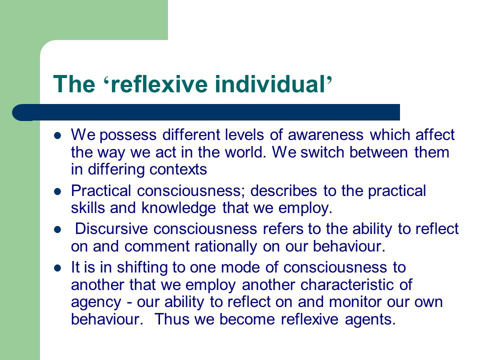 The reflexive individual We possess different levels of awareness which affect the way we act in the world. We switch between them in differing contex