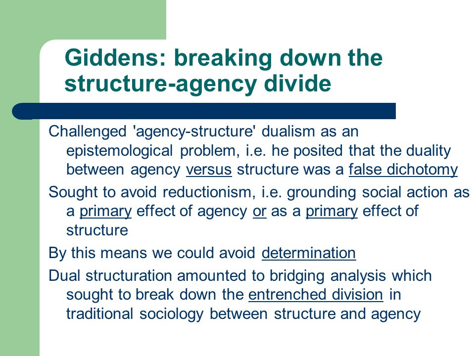 Giddens: breaking down the structure-agency divide Challenged 'agency-structure' dualism as an epistemological problem, i.e. he posited that the duali