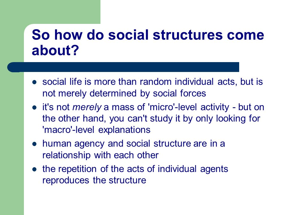 So how do social structures come about? social life is more than random individual acts, but is not merely determined by social forces it's not merely