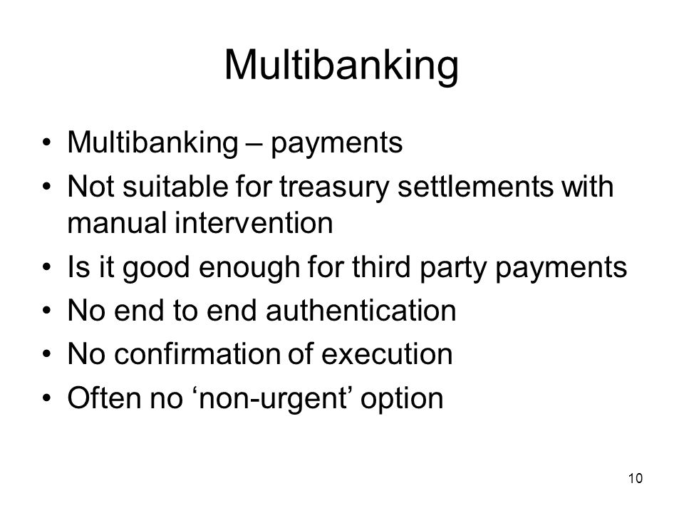 10 Multibanking Multibanking – payments Not suitable for treasury settlements with manual intervention Is it good enough for third party payments No e