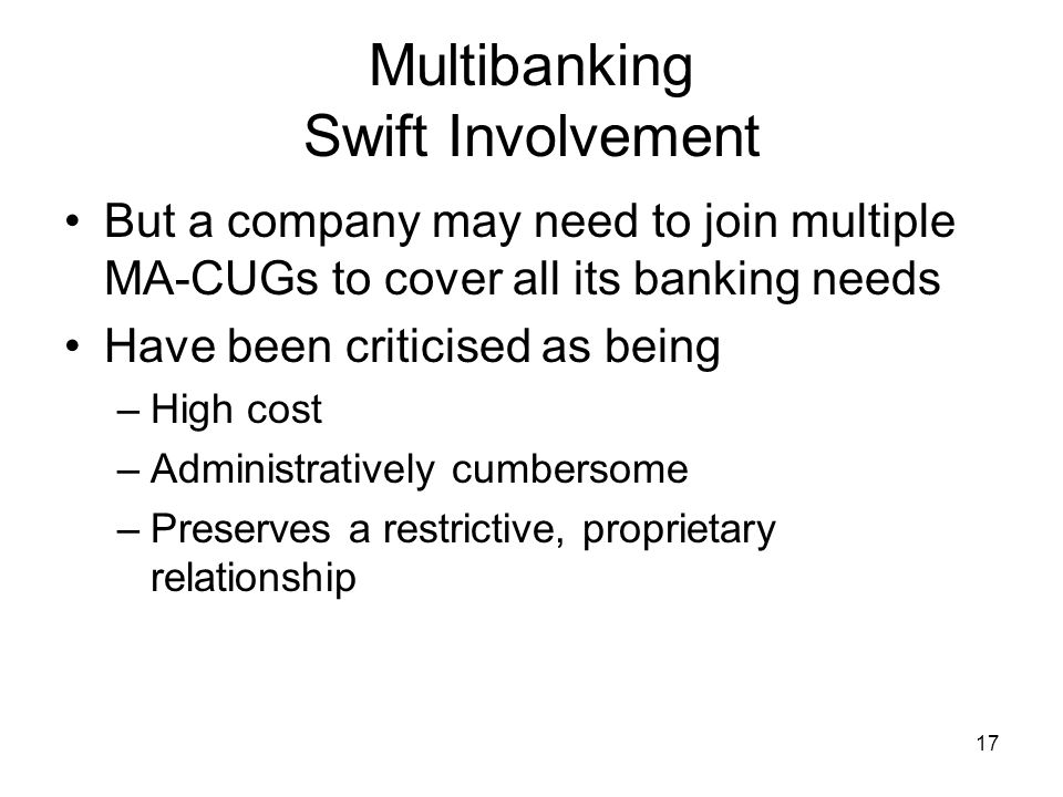 17 Multibanking Swift Involvement But a company may need to join multiple MA-CUGs to cover all its banking needs Have been criticised as being –High c