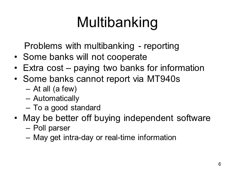 6 Multibanking Problems with multibanking - reporting Some banks will not cooperate Extra cost – paying two banks for information Some banks cannot re