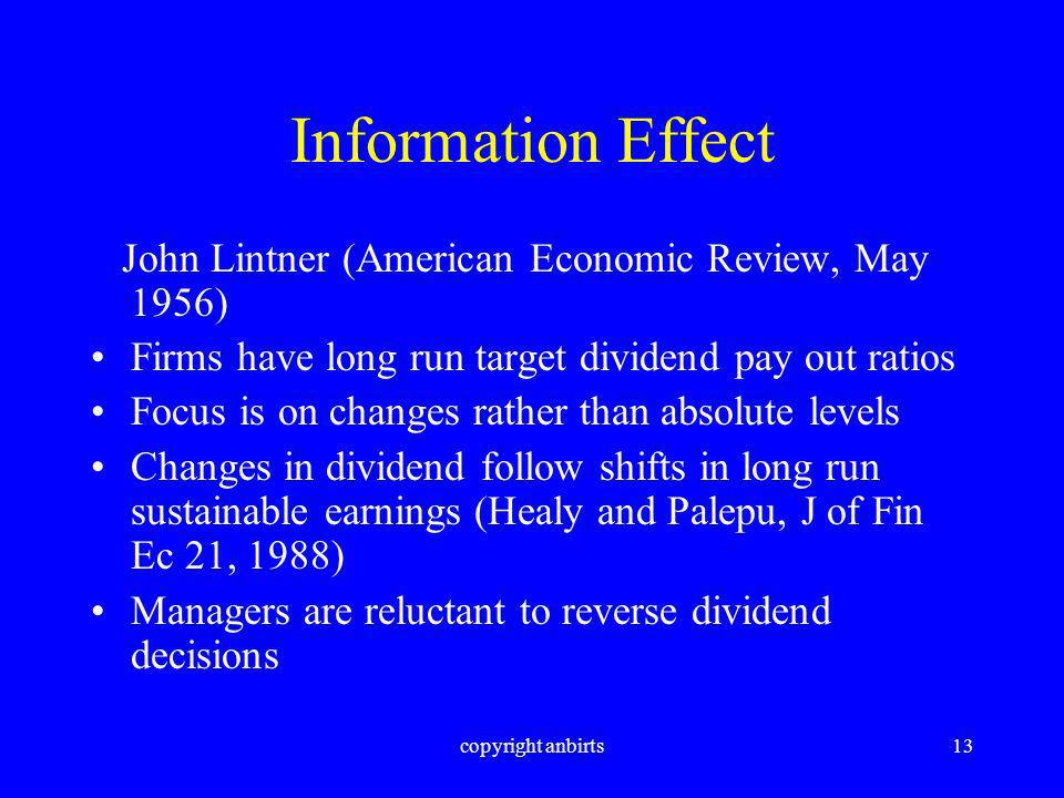 copyright anbirts13 Information Effect John Lintner (American Economic Review, May 1956) Firms have long run target dividend pay out ratios Focus is on changes rather than absolute levels Changes in dividend follow shifts in long run sustainable earnings (Healy and Palepu, J of Fin Ec 21, 1988) Managers are reluctant to reverse dividend decisions
