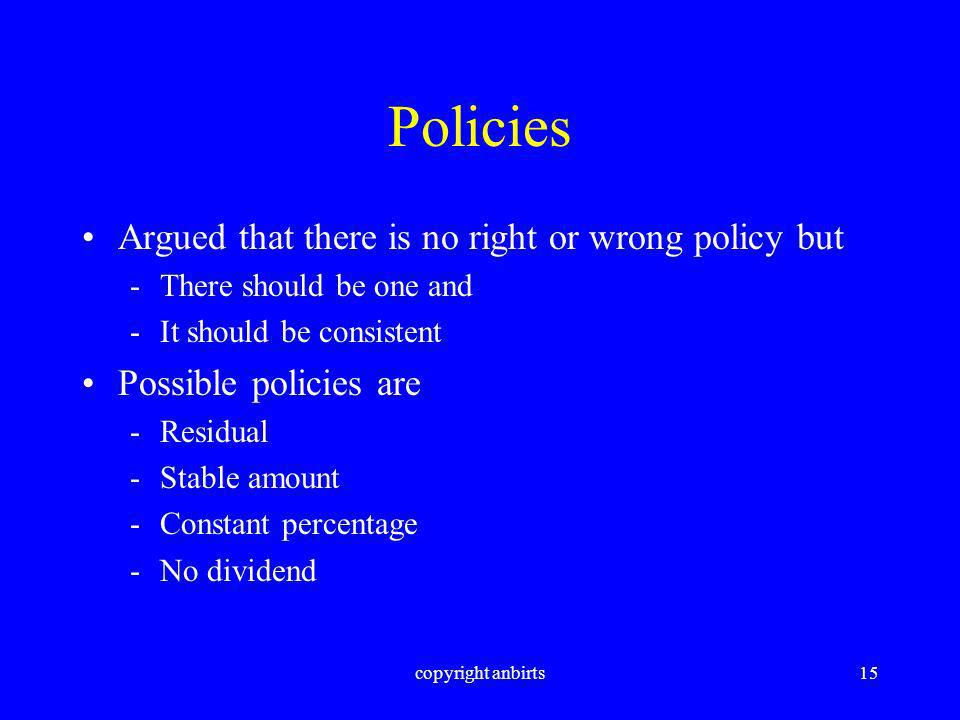 copyright anbirts15 Policies Argued that there is no right or wrong policy but -There should be one and -It should be consistent Possible policies are -Residual -Stable amount -Constant percentage -No dividend