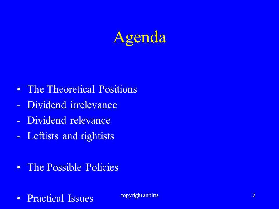copyright anbirts2 Agenda The Theoretical Positions -Dividend irrelevance -Dividend relevance -Leftists and rightists The Possible Policies Practical Issues
