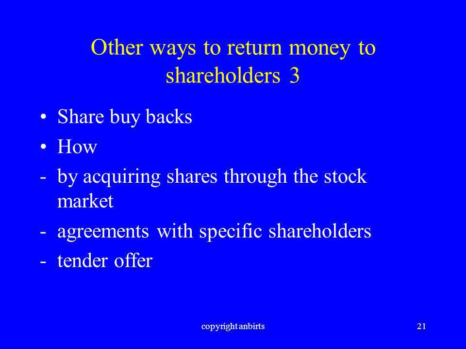 copyright anbirts21 Other ways to return money to shareholders 3 Share buy backs How -by acquiring shares through the stock market -agreements with specific shareholders -tender offer