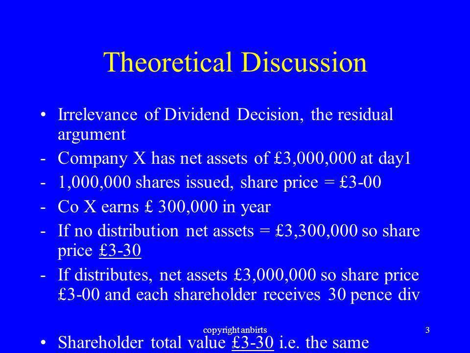 copyright anbirts3 Theoretical Discussion Irrelevance of Dividend Decision, the residual argument -Company X has net assets of £3,000,000 at day1 -1,000,000 shares issued, share price = £3-00 -Co X earns £ 300,000 in year -If no distribution net assets = £3,300,000 so share price £3-30 -If distributes, net assets £3,000,000 so share price £3-00 and each shareholder receives 30 pence div Shareholder total value £3-30 i.e.
