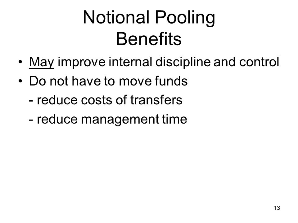 Notional Pooling Benefits May improve internal discipline and control Do not have to move funds - reduce costs of transfers - reduce management time 1