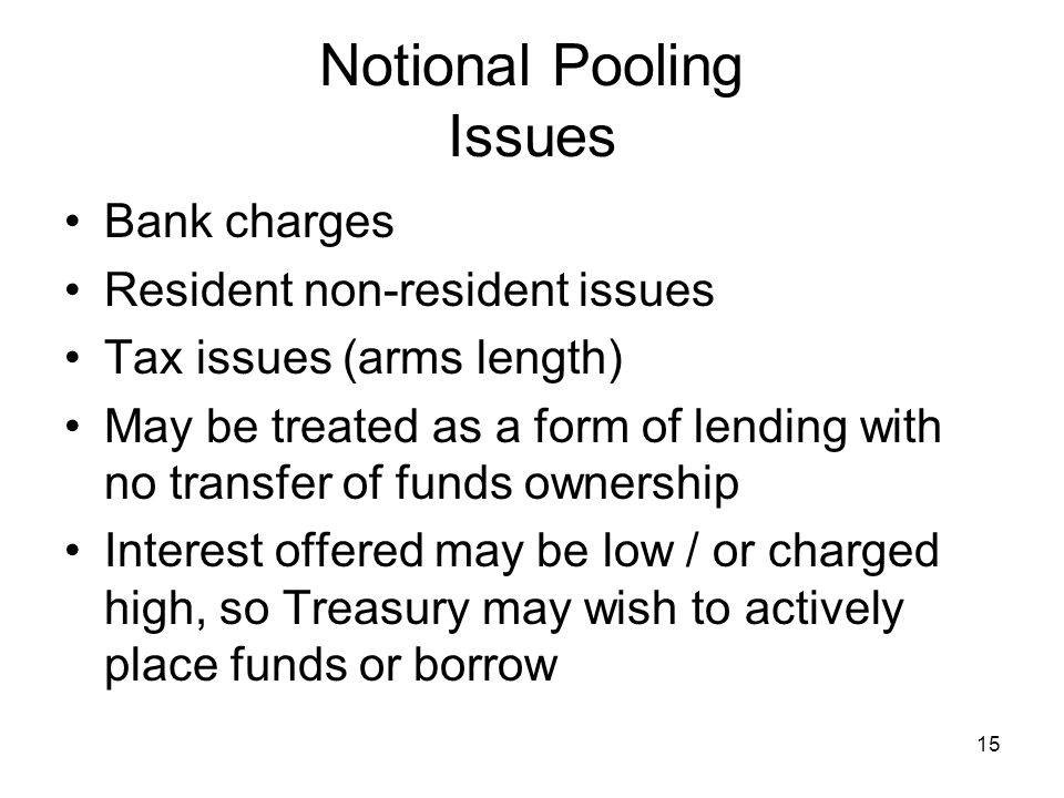 15 Notional Pooling Issues Bank charges Resident non-resident issues Tax issues (arms length) May be treated as a form of lending with no transfer of