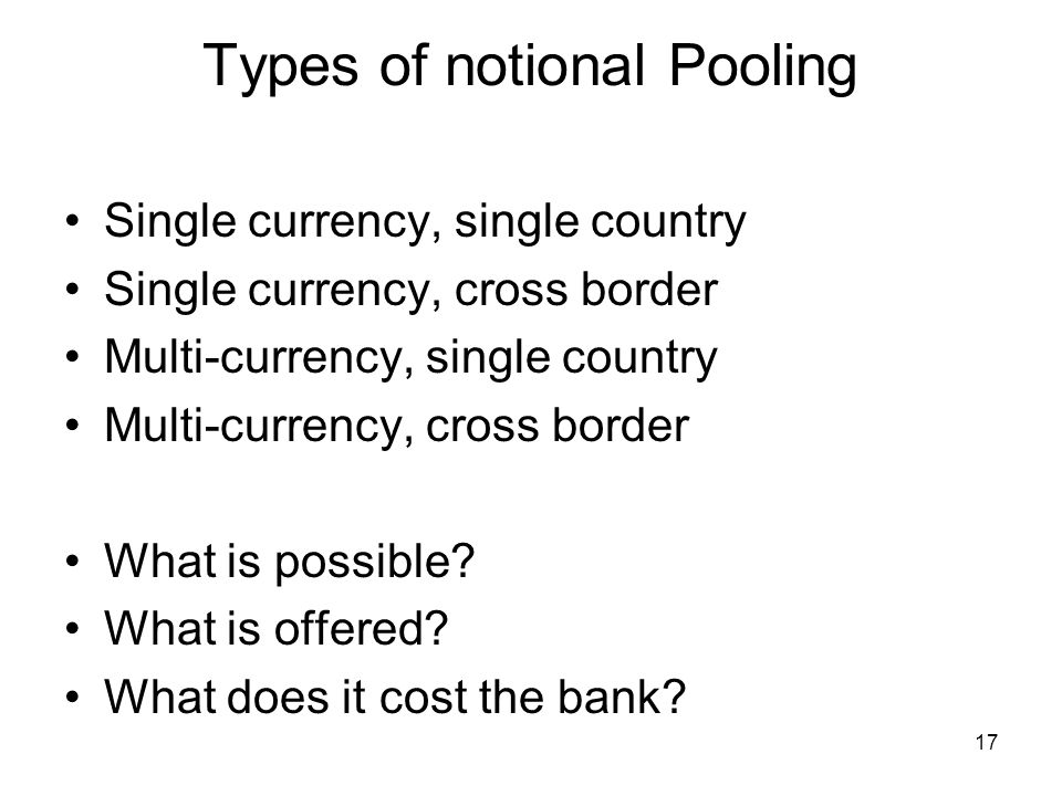 17 Types of notional Pooling Single currency, single country Single currency, cross border Multi-currency, single country Multi-currency, cross border