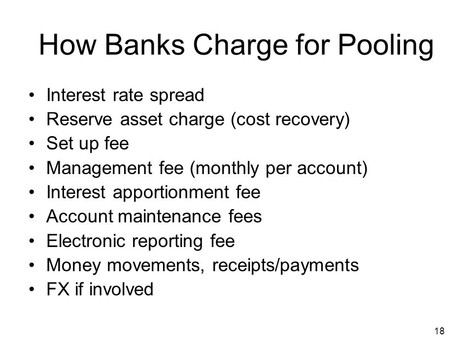 18 How Banks Charge for Pooling Interest rate spread Reserve asset charge (cost recovery) Set up fee Management fee (monthly per account) Interest app