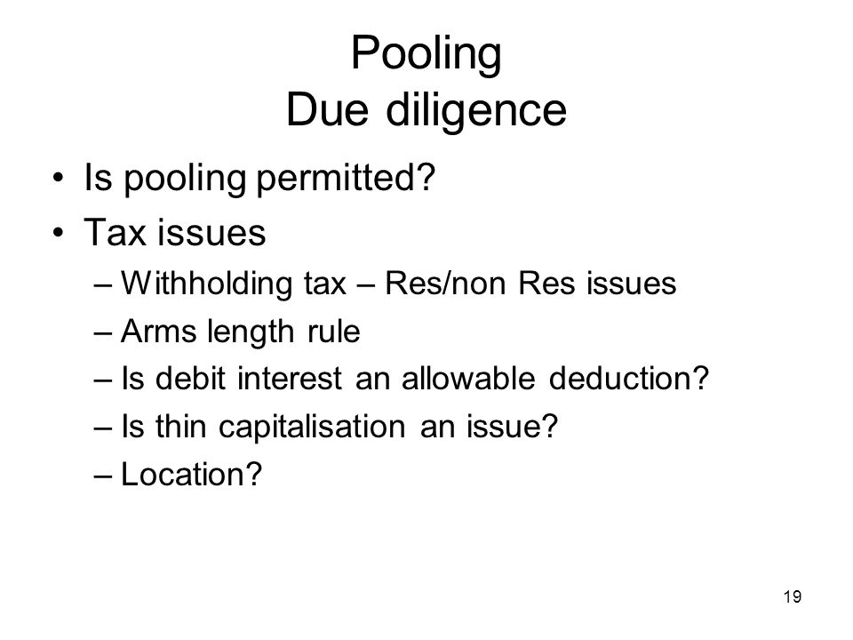 19 Pooling Due diligence Is pooling permitted? Tax issues –Withholding tax – Res/non Res issues –Arms length rule –Is debit interest an allowable dedu