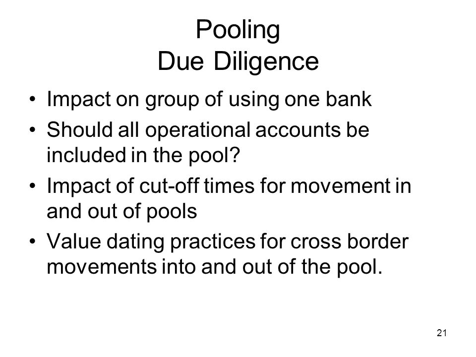 21 Pooling Due Diligence Impact on group of using one bank Should all operational accounts be included in the pool? Impact of cut-off times for moveme