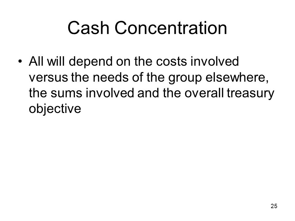 Cash Concentration All will depend on the costs involved versus the needs of the group elsewhere, the sums involved and the overall treasury objective