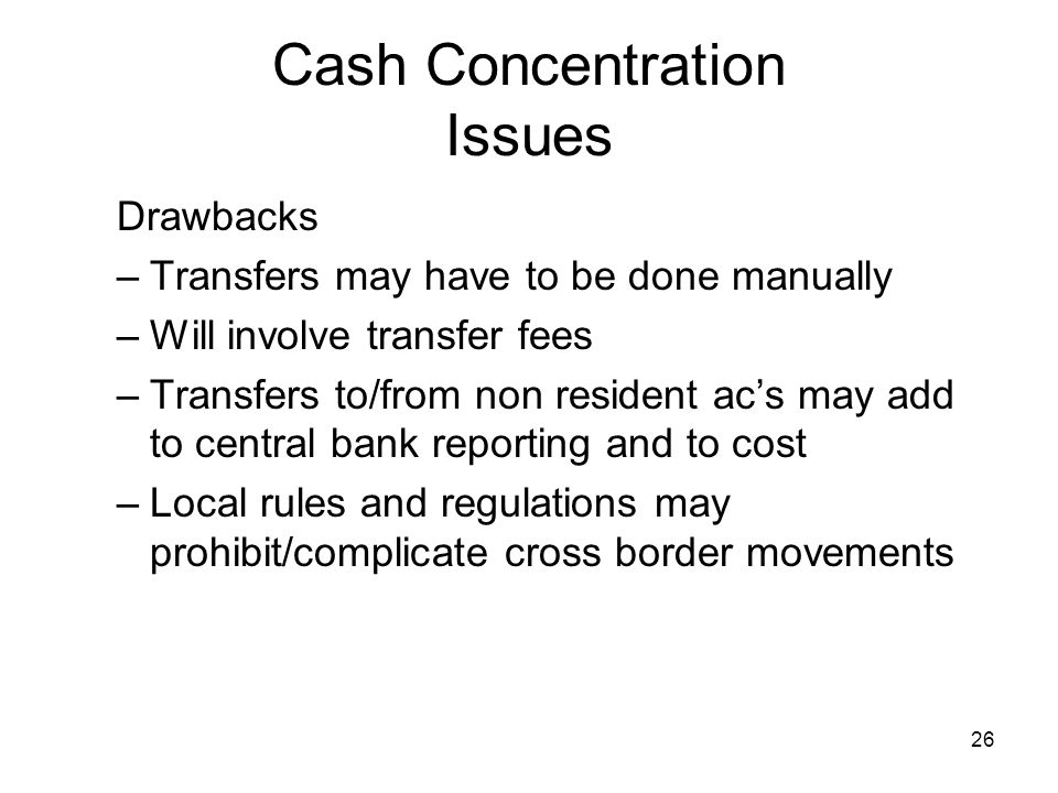 26 Cash Concentration Issues Drawbacks –Transfers may have to be done manually –Will involve transfer fees –Transfers to/from non resident acs may add