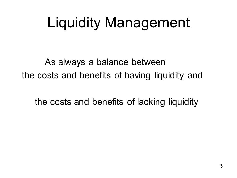 Liquidity Management As always a balance between the costs and benefits of having liquidity and the costs and benefits of lacking liquidity 3