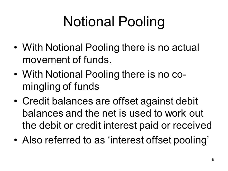 7 Notional Pooling Position prior to pooling Average Balance Average Balance + 900,000 + 350,000 Average Balance Average Balance - 300,000 - 550,000 Credit interest at 4 % = 1,250,000 x.04 = 50,000 Debit interest at 6 % = 850,000 x.06 = 51,000 Net cost to group = - 1,000 But if notionally pooled Sub 1Sub 2 Sub 3Sub 4