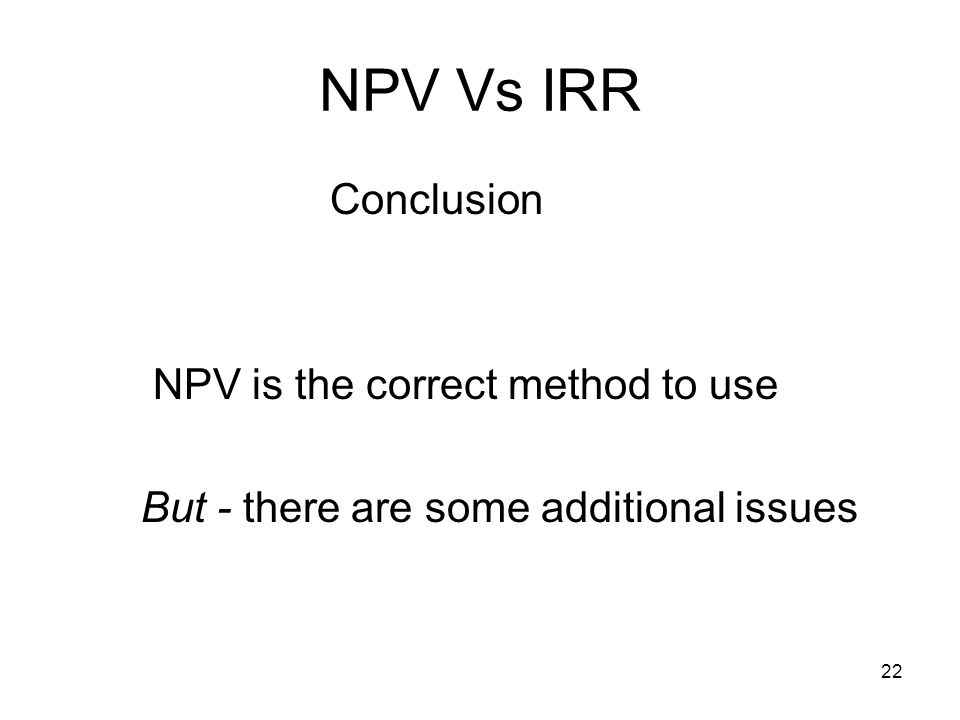 22 NPV Vs IRR Conclusion NPV is the correct method to use But - there are some additional issues