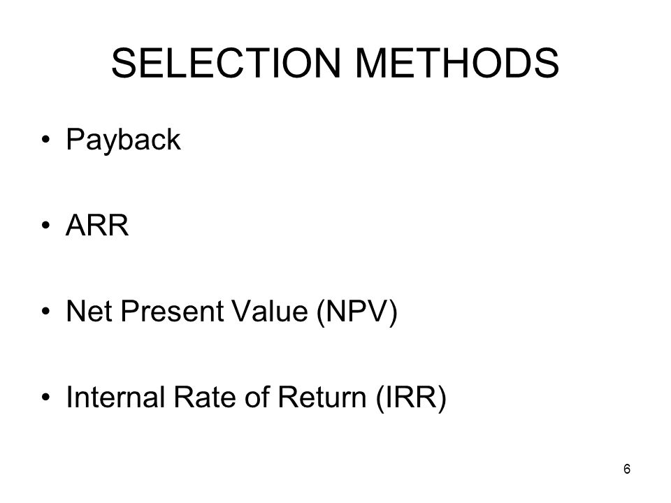 6 SELECTION METHODS Payback ARR Net Present Value (NPV) Internal Rate of Return (IRR)