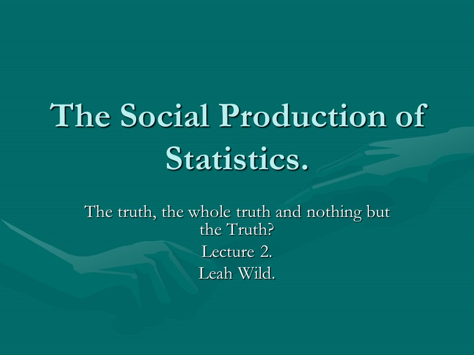 The Social Production of Statistics. The truth, the whole truth and nothing but the Truth? Lecture 2. Leah Wild.