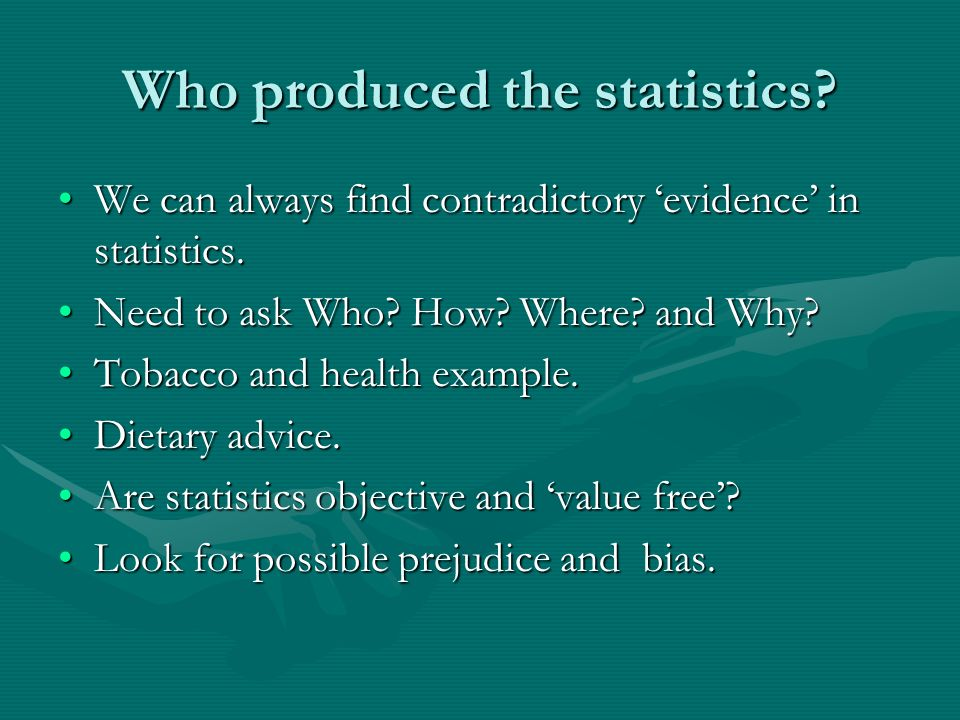 Who produced the statistics? We can always find contradictory evidence in statistics.We can always find contradictory evidence in statistics. Need to