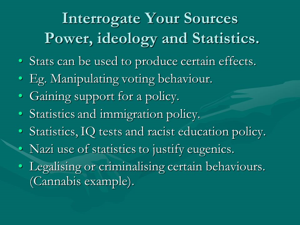 Interrogate Your Sources Power, ideology and Statistics. Stats can be used to produce certain effects.Stats can be used to produce certain effects. Eg
