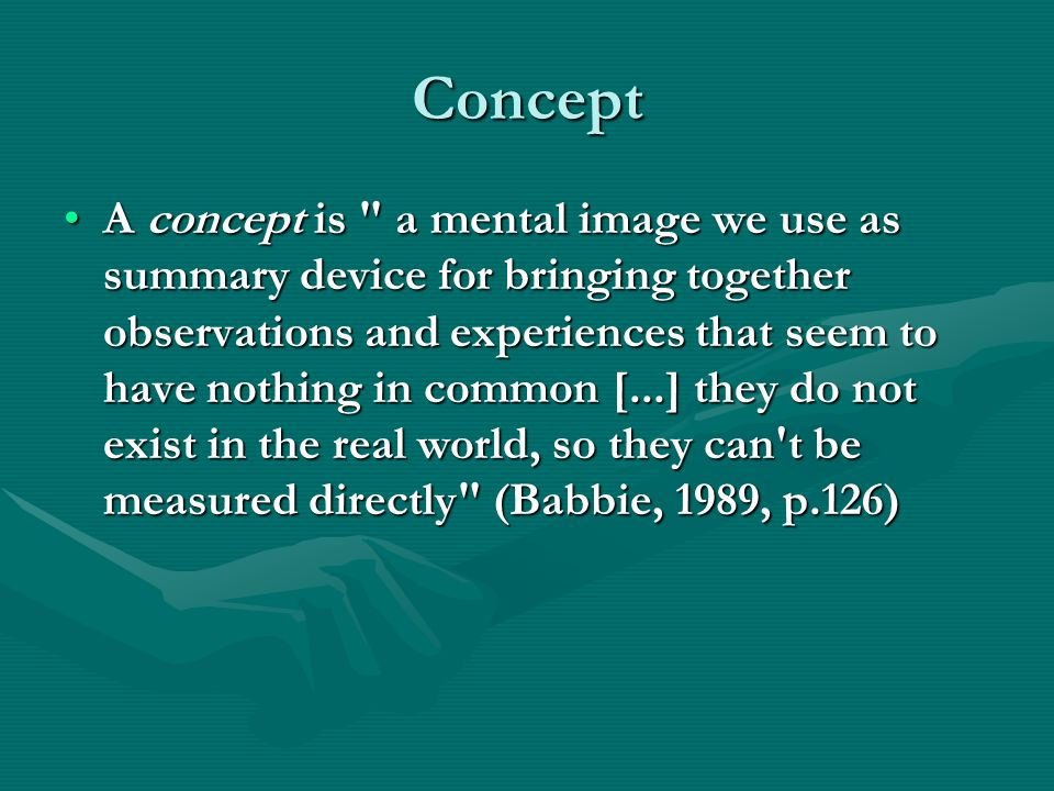 Concept A concept is a mental image we use as summary device for bringing together observations and experiences that seem to have nothing in common [...] they do not exist in the real world, so they can t be measured directly (Babbie, 1989, p.126)A concept is a mental image we use as summary device for bringing together observations and experiences that seem to have nothing in common [...] they do not exist in the real world, so they can t be measured directly (Babbie, 1989, p.126)