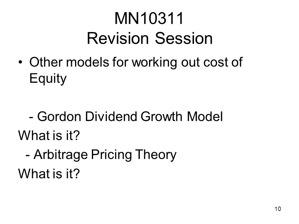 10 MN10311 Revision Session Other models for working out cost of Equity - Gordon Dividend Growth Model What is it? - Arbitrage Pricing Theory What is
