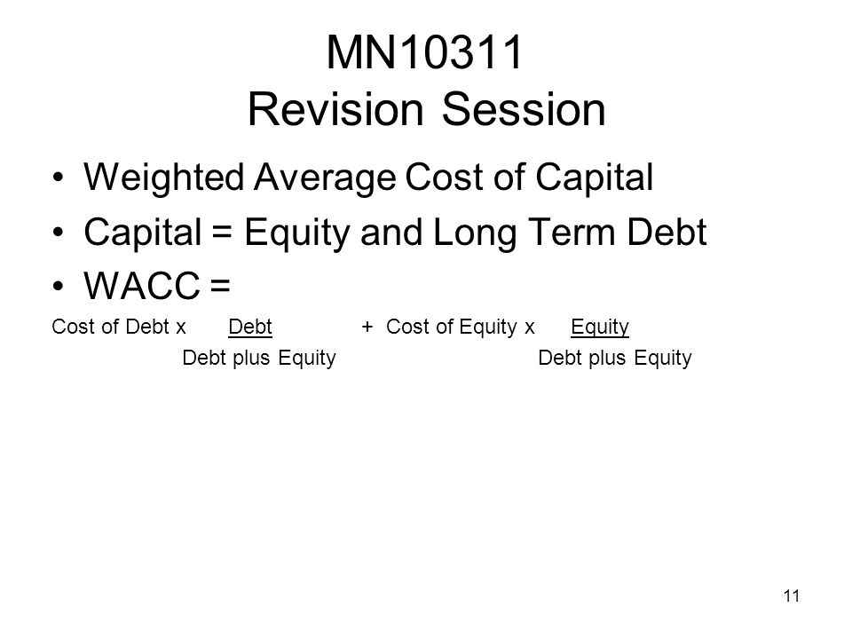 11 MN10311 Revision Session Weighted Average Cost of Capital Capital = Equity and Long Term Debt WACC = Cost of Debt x Debt + Cost of Equity x Equity Debt plus Equity Debt plus Equity