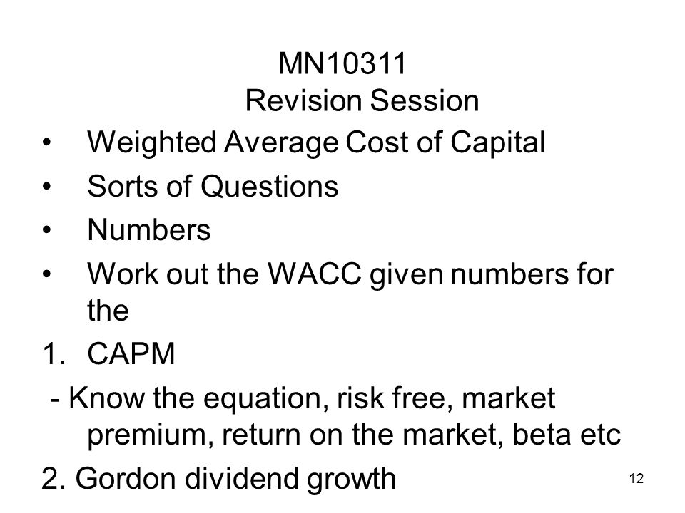 12 Weighted Average Cost of Capital Sorts of Questions Numbers Work out the WACC given numbers for the 1.CAPM - Know the equation, risk free, market p